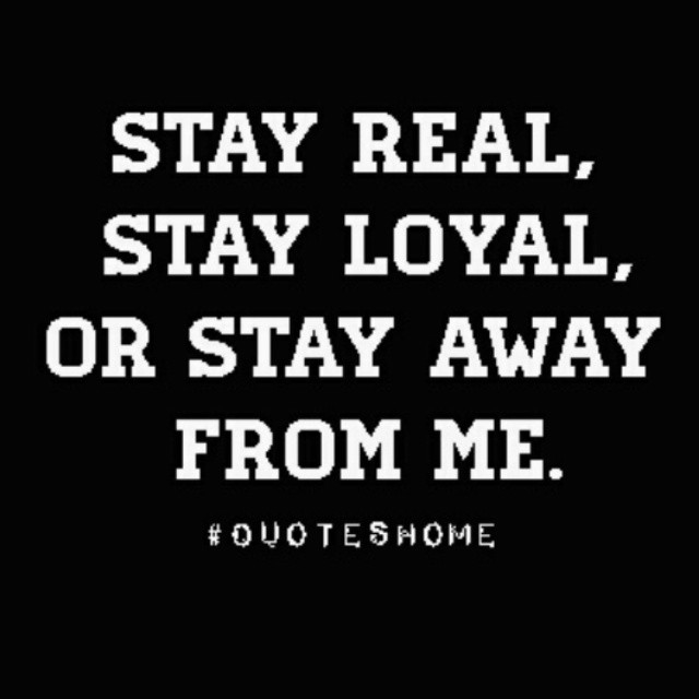 Stay-Real-Stay-Loyal-Or-Stay-Away-From-Me