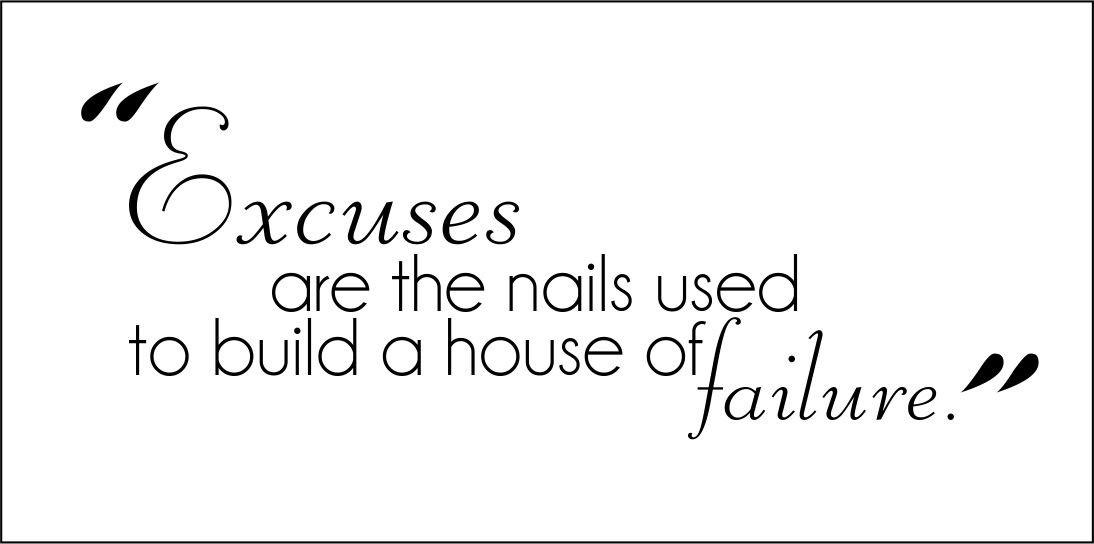 excuses_are_the_nails_used_to_build_a_house_of_failure