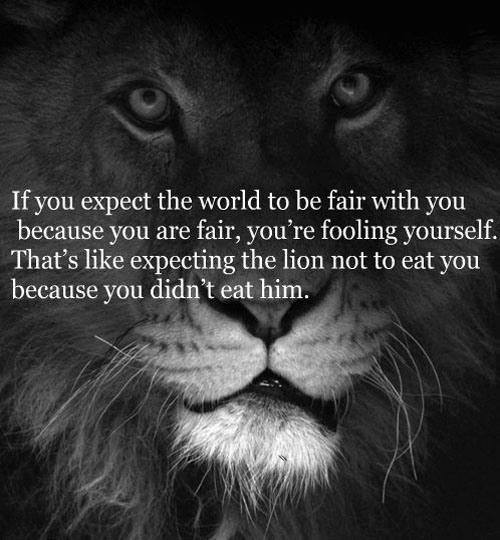 If you expect the world to be fair with you